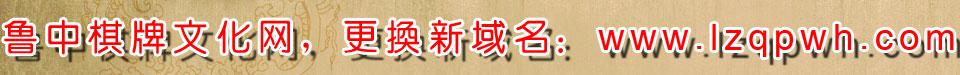 鲁中棋牌文化网更换域名:http://www.lzqpwh.com/